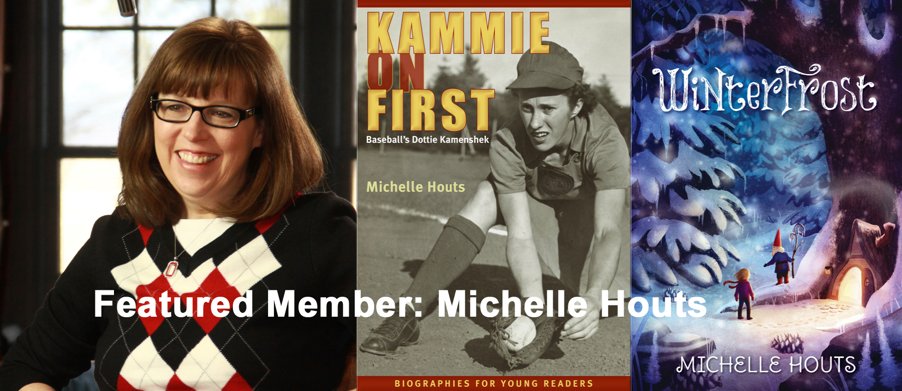 Michelle Houts – Award-Winning Author Award-winning author Michelle Houts lives and plays on a family farm in Ohio with her three children, the farmer of her dreams, some cattle, hogs, a whole lot of barn cats, a few goats and a dog named Hercules. She enjoys reading, cooking and hiking any place that has hills because it is very flat where she lives. She is the author of four books for middle-grade readers. Her first book, The Beef Princess of Practical County (Random House, 2009) won the 2010 International Reading Association Children's Book Award and the 2011 Nebraska Farm Bureau Children's Ag Book of the Year. The sequel, The Practical County Drama Queen, was published just his year. Also this year, Winterfrost was released by Candlewick Press. It is a Junior Library Guild selection for Fall 2014. And, most recently, Michelle tried her hand at non-fiction, and the result is the first in a series of Biographies for Young Readers, titled Kammie on First: Baseball's Dottie Kamenshek. Michelle's next two books will be picture books, expected to be released in 2015 and 2016. Michelle credits her membership in SCBWI for much of her success. She first attended the Winter Conference in New York City in 2004, where she listened and learned all she could about crafting a great story, submitting, and learning the business of writing for children. Three years later, she had her first contract. Michelle is currently restoring an 1894 one-room schoolhouse in northwest Ohio, where she hopes someday to write and to have a cat, which she'll name Miss Beadle.